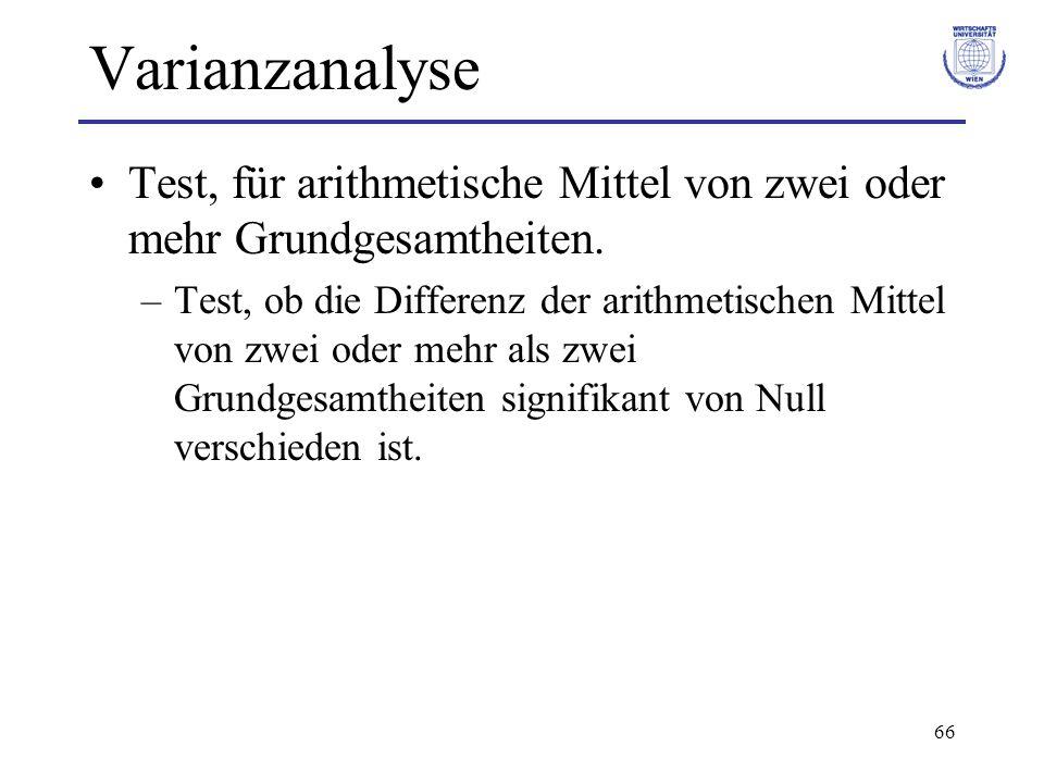 66 Varianzanalyse Test, für arithmetische Mittel von zwei oder mehr Grundgesamtheiten. –Test, ob die Differenz der arithmetischen Mittel von zwei oder