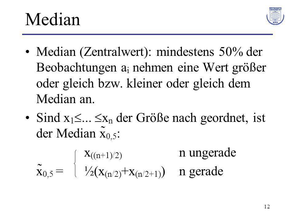 12 Median Median (Zentralwert): mindestens 50% der Beobachtungen a i nehmen eine Wert größer oder gleich bzw. kleiner oder gleich dem Median an. Sind