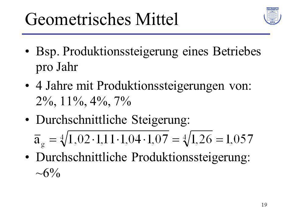 19 Geometrisches Mittel Bsp. Produktionssteigerung eines Betriebes pro Jahr 4 Jahre mit Produktionssteigerungen von: 2%, 11%, 4%, 7% Durchschnittliche
