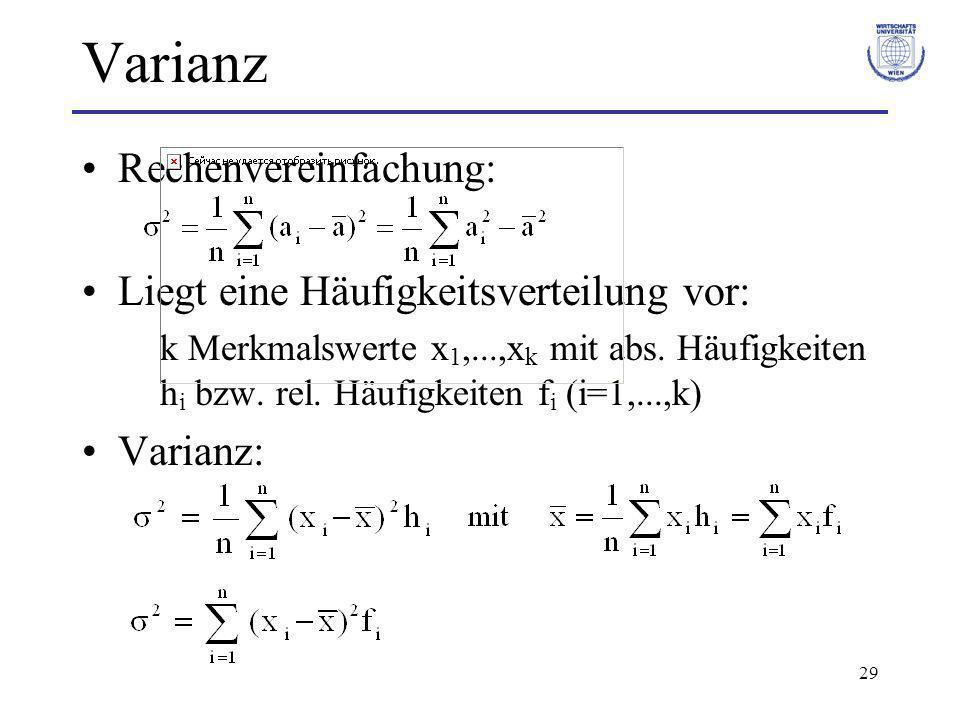 29 Varianz Rechenvereinfachung: Liegt eine Häufigkeitsverteilung vor: k Merkmalswerte x 1,...,x k mit abs. Häufigkeiten h i bzw. rel. Häufigkeiten f i