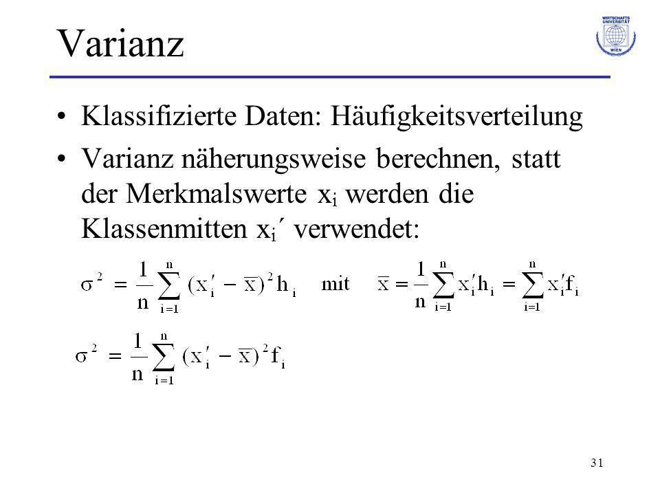 31 Varianz Klassifizierte Daten: Häufigkeitsverteilung Varianz näherungsweise berechnen, statt der Merkmalswerte x i werden die Klassenmitten x i ´ ve