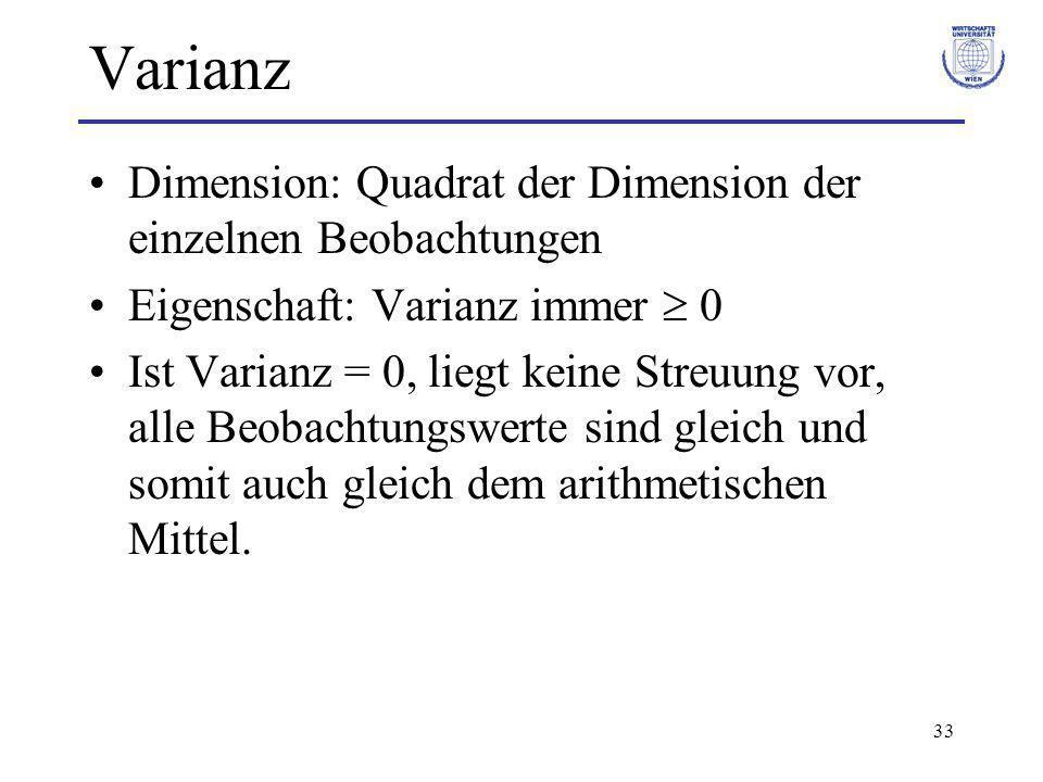 33 Varianz Dimension: Quadrat der Dimension der einzelnen Beobachtungen Eigenschaft: Varianz immer 0 Ist Varianz = 0, liegt keine Streuung vor, alle B