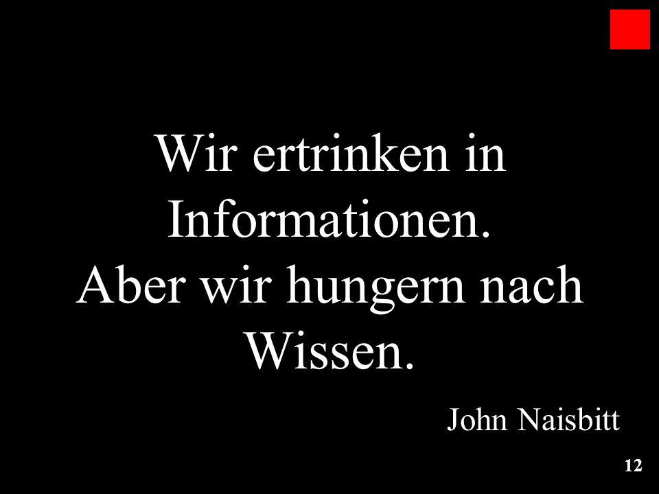 12 Wir ertrinken in Informationen. Aber wir hungern nach Wissen. John Naisbitt