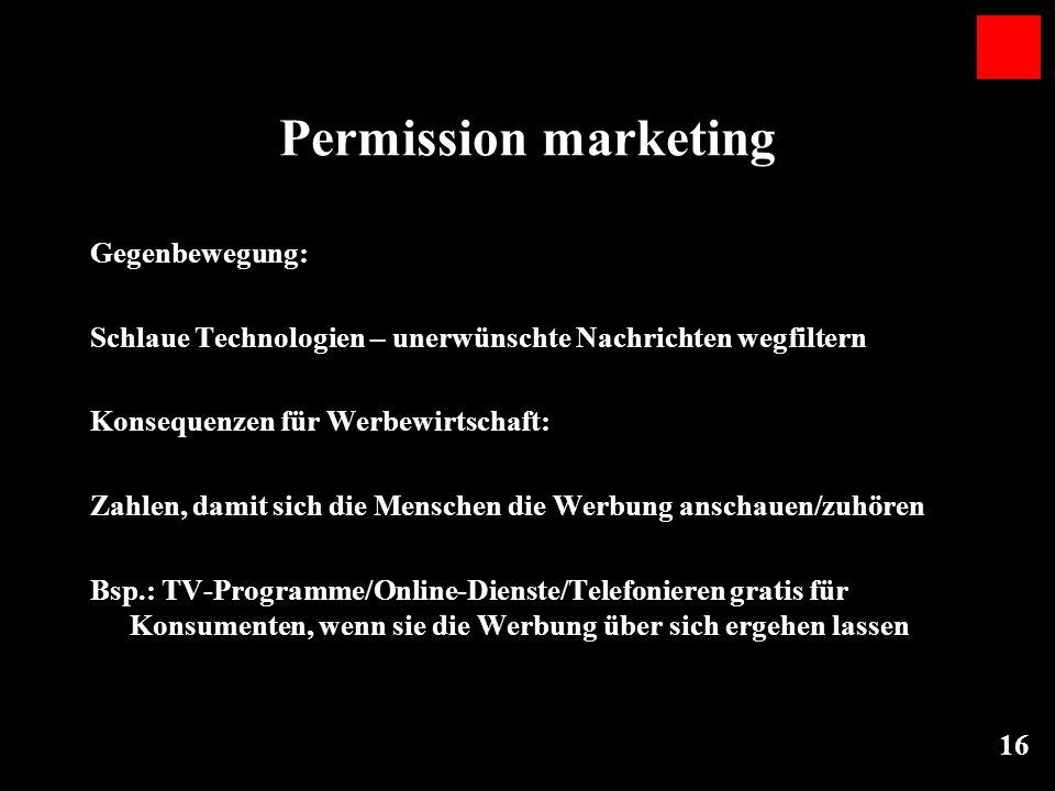 16 Permission marketing Gegenbewegung: Schlaue Technologien – unerwünschte Nachrichten wegfiltern Konsequenzen für Werbewirtschaft: Zahlen, damit sich