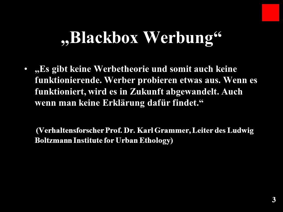 3 Blackbox Werbung Es gibt keine Werbetheorie und somit auch keine funktionierende. Werber probieren etwas aus. Wenn es funktioniert, wird es in Zukun