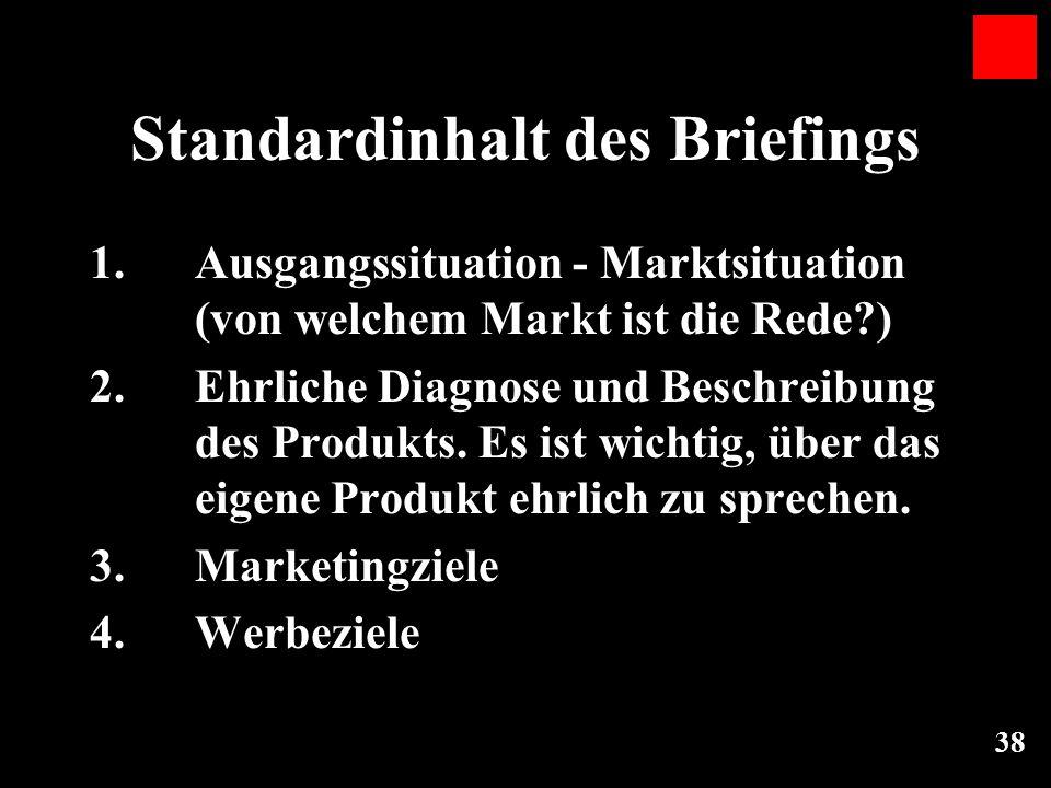 38 Standardinhalt des Briefings 1. Ausgangssituation - Marktsituation (von welchem Markt ist die Rede?) 2. Ehrliche Diagnose und Beschreibung des Prod