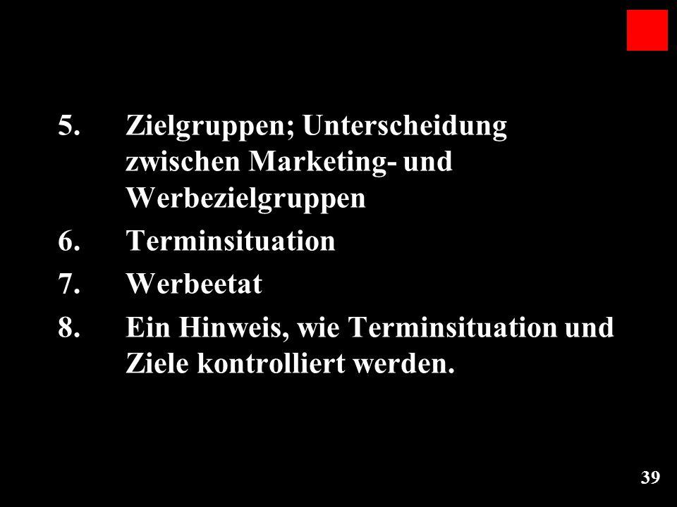 39 5.Zielgruppen; Unterscheidung zwischen Marketing- und Werbezielgruppen 6. Terminsituation 7. Werbeetat 8. Ein Hinweis, wie Terminsituation und Ziel