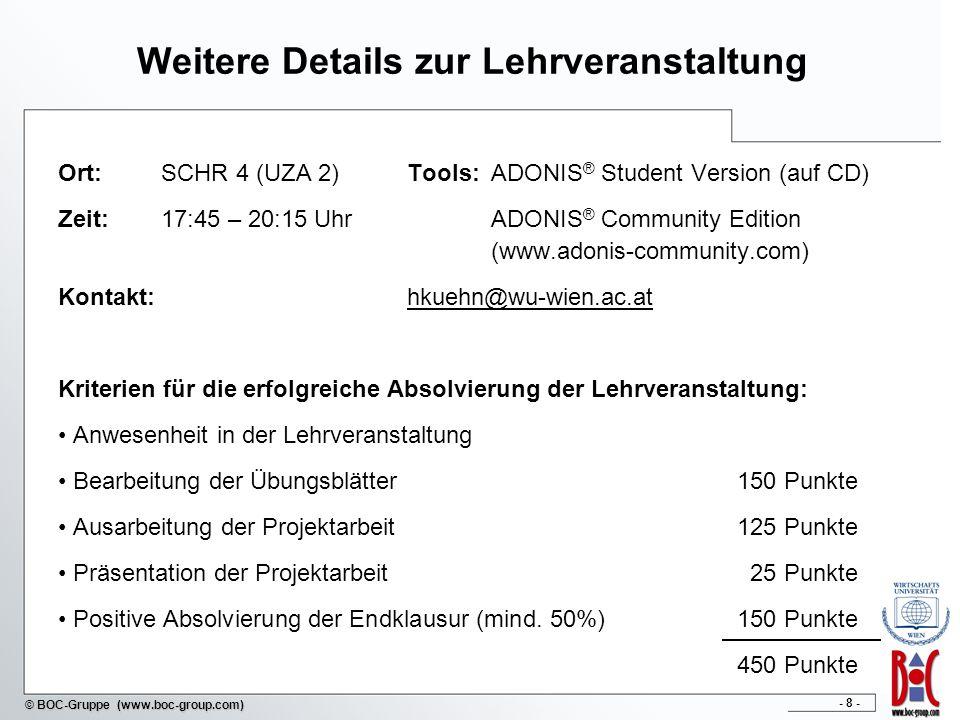 - 8 - © BOC-Gruppe (www.boc-group.com) Weitere Details zur Lehrveranstaltung Ort: SCHR 4 (UZA 2)Tools:ADONIS ® Student Version (auf CD) Zeit: 17:45 –
