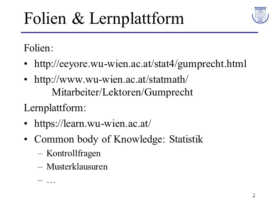 2 Folien & Lernplattform Folien: http://eeyore.wu-wien.ac.at/stat4/gumprecht.html http://www.wu-wien.ac.at/statmath/ Mitarbeiter/Lektoren/Gumprecht Lernplattform: https://learn.wu-wien.ac.at/ Common body of Knowledge: Statistik –Kontrollfragen –Musterklausuren –…