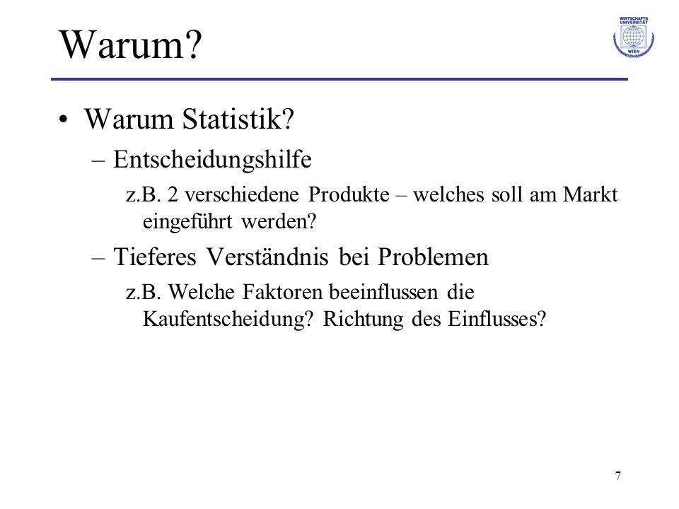 7 Warum? Warum Statistik? –Entscheidungshilfe z.B. 2 verschiedene Produkte – welches soll am Markt eingeführt werden? –Tieferes Verständnis bei Proble