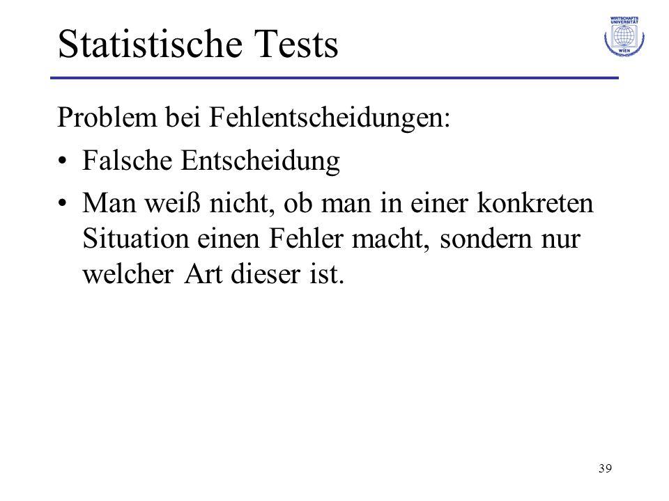 39 Statistische Tests Problem bei Fehlentscheidungen: Falsche Entscheidung Man weiß nicht, ob man in einer konkreten Situation einen Fehler macht, son