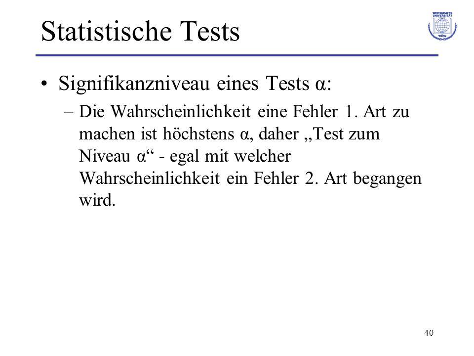 40 Statistische Tests Signifikanzniveau eines Tests α: –Die Wahrscheinlichkeit eine Fehler 1. Art zu machen ist höchstens α, daher Test zum Niveau α -