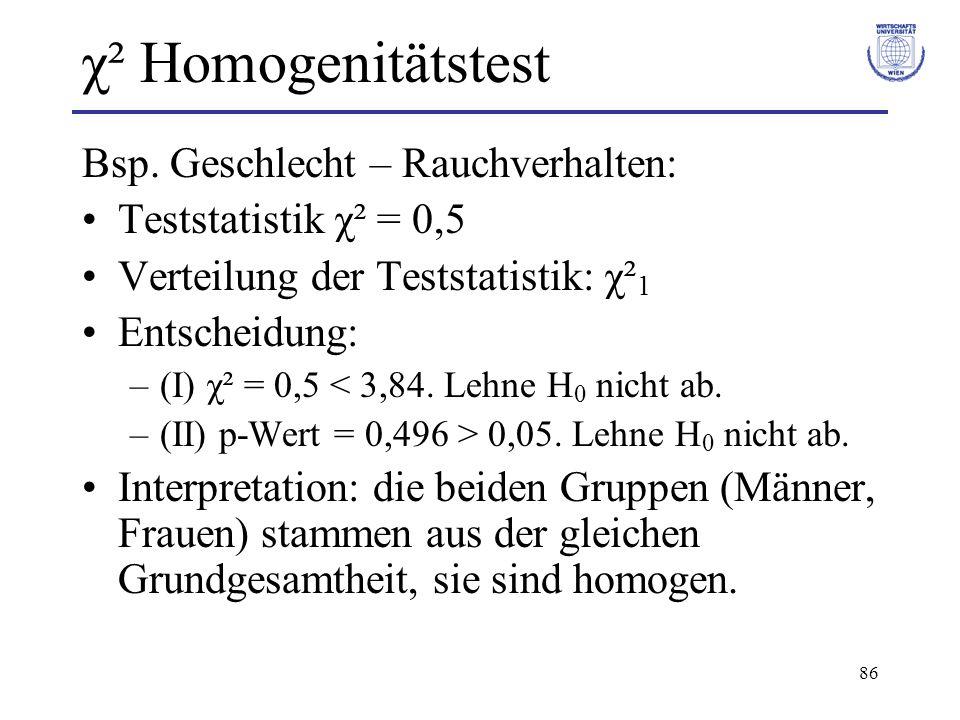 86 χ² Homogenitätstest Bsp. Geschlecht – Rauchverhalten: Teststatistik χ² = 0,5 Verteilung der Teststatistik: χ² 1 Entscheidung: –(I) χ² = 0,5 < 3,84.