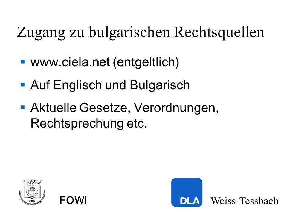 FOWI Zugang zu bulgarischen Rechtsquellen www.ciela.net (entgeltlich) Auf Englisch und Bulgarisch Aktuelle Gesetze, Verordnungen, Rechtsprechung etc.