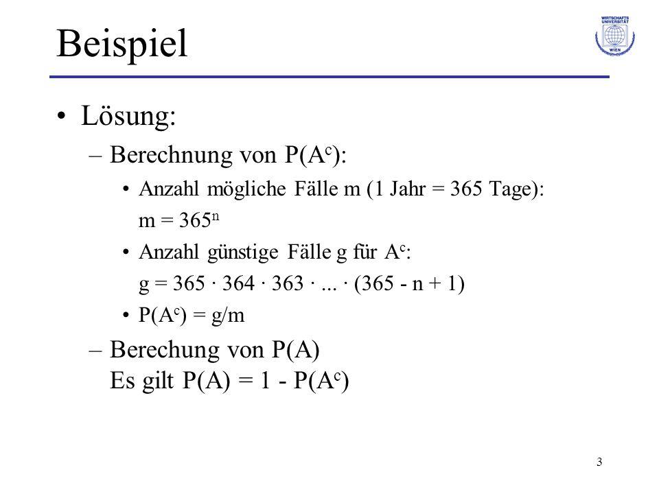 3 Beispiel Lösung: –Berechnung von P(A c ): Anzahl mögliche Fälle m (1 Jahr = 365 Tage): m = 365 n Anzahl günstige Fälle g für A c : g = 365 · 364 · 3