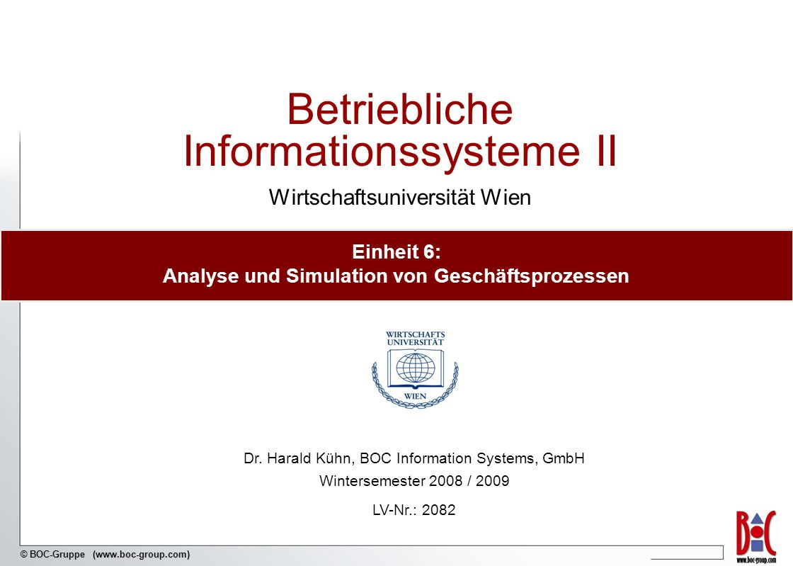 © BOC-Gruppe (www.boc-group.com) Betriebliche Informationssysteme II Wirtschaftsuniversität Wien Dr. Harald Kühn, BOC Information Systems, GmbH Winter