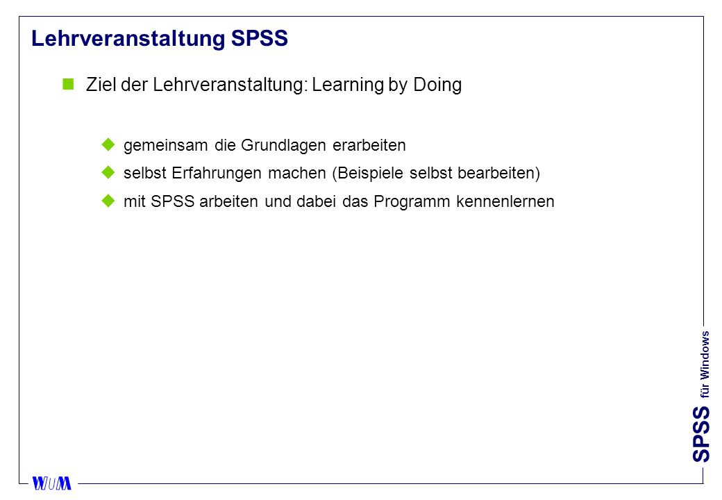 SPSS für Windows Lehrveranstaltung SPSS nZiel der Lehrveranstaltung: Learning by Doing ugemeinsam die Grundlagen erarbeiten uselbst Erfahrungen machen (Beispiele selbst bearbeiten) umit SPSS arbeiten und dabei das Programm kennenlernen