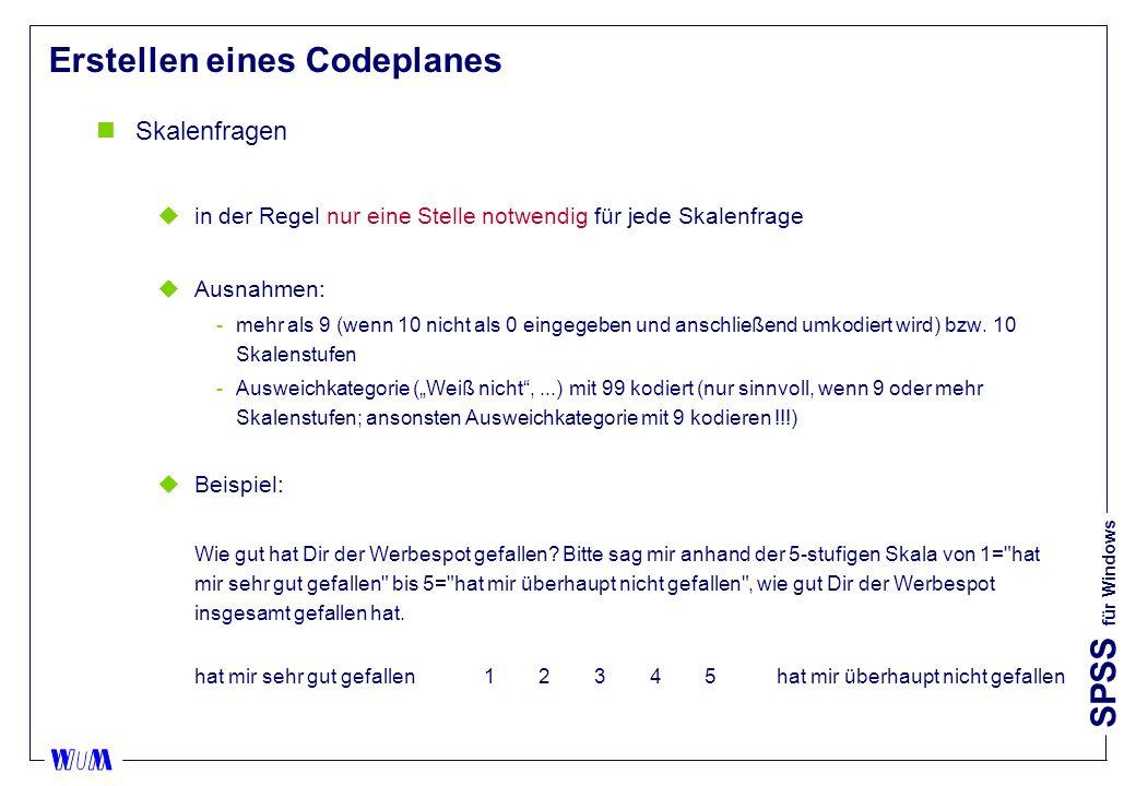 SPSS für Windows Erstellen eines Codeplanes nSkalenfragen uin der Regel nur eine Stelle notwendig für jede Skalenfrage uAusnahmen: mehr als 9 (wenn 10 nicht als 0 eingegeben und anschließend umkodiert wird) bzw.