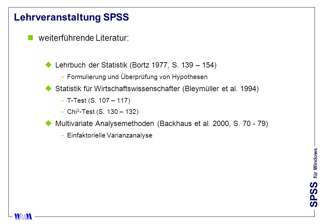 SPSS für Windows Inhalte der Lehrveranstaltung SPSS nallgemeine Einführung in SPSS nDatendefinition nEinlesen von Daten nDatenbereinigung ndeskriptive Datenanalyse nMittelwertvergleiche (T-Test) nZusammenhang zweier nominalskalierter Variablen (Chi 2 -Test) nMittelwertvergleiche (Varianzanalyse) nAuswertung der Daten aus der Marktforschungsübung