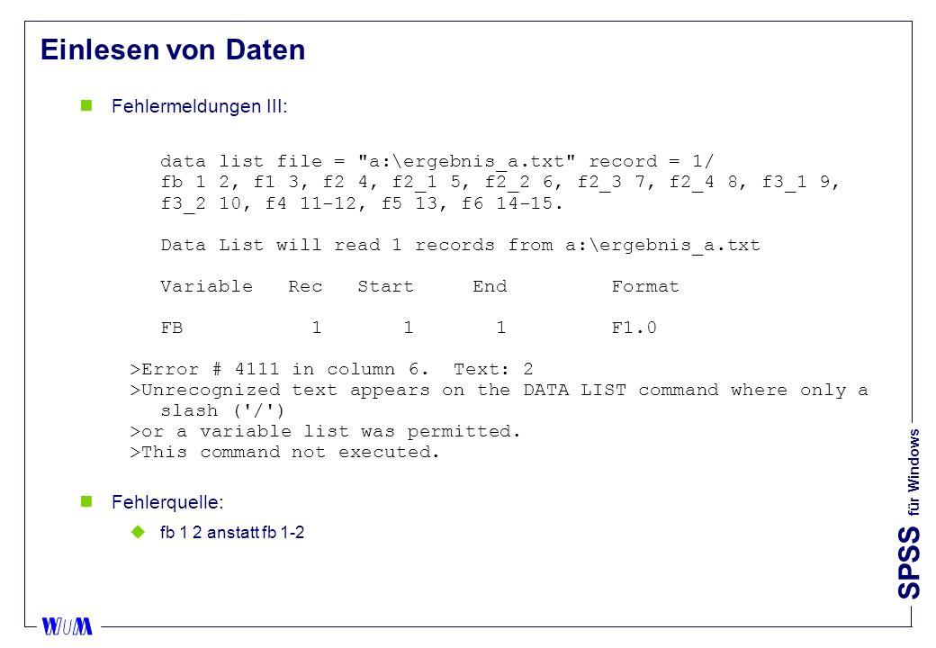 SPSS für Windows Einlesen von Daten nFehlermeldungen III: data list file = a:\ergebnis_a.txt record = 1/ fb 1 2, f1 3, f2 4, f2_1 5, f2_2 6, f2_3 7, f2_4 8, f3_1 9, f3_2 10, f4 11-12, f5 13, f6 14-15.
