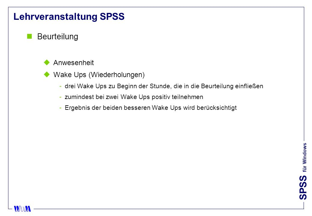 SPSS für Windows Lehrveranstaltung SPSS nBeurteilung uAnwesenheit uWake Ups (Wiederholungen) drei Wake Ups zu Beginn der Stunde, die in die Beurteilung einfließen zumindest bei zwei Wake Ups positiv teilnehmen Ergebnis der beiden besseren Wake Ups wird berücksichtigt