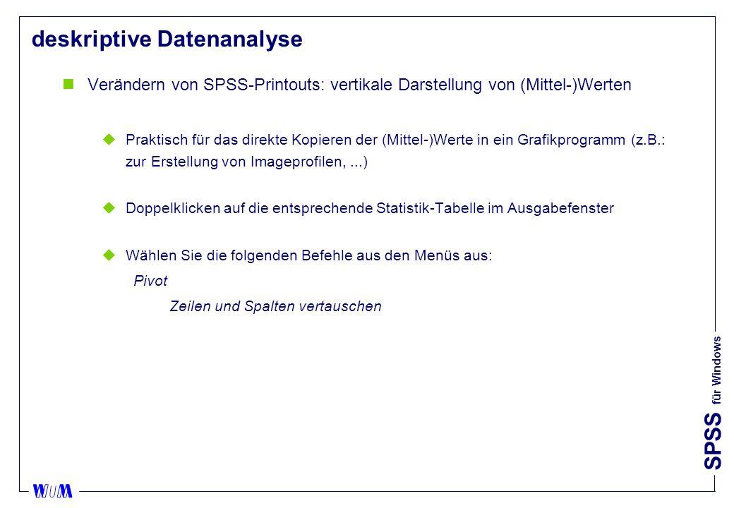 SPSS für Windows deskriptive Datenanalyse nVerändern von SPSS-Printouts: vertikale Darstellung von (Mittel-)Werten uPraktisch für das direkte Kopieren der (Mittel-)Werte in ein Grafikprogramm (z.B.: zur Erstellung von Imageprofilen,...) uDoppelklicken auf die entsprechende Statistik-Tabelle im Ausgabefenster uWählen Sie die folgenden Befehle aus den Menüs aus: Pivot Zeilen und Spalten vertauschen