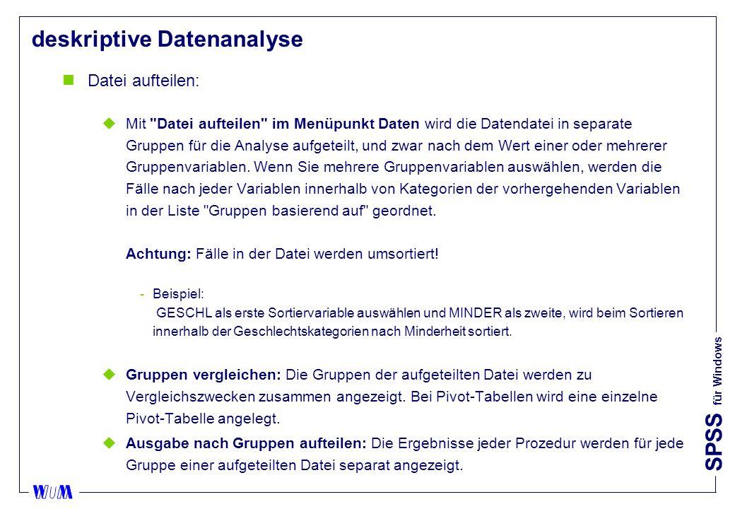 SPSS für Windows deskriptive Datenanalyse nDatei aufteilen: uMit Datei aufteilen im Menüpunkt Daten wird die Datendatei in separate Gruppen für die Analyse aufgeteilt, und zwar nach dem Wert einer oder mehrerer Gruppenvariablen.
