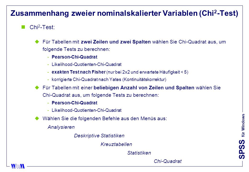 SPSS für Windows Zusammenhang zweier nominalskalierter Variablen (Chi 2 -Test) nChi 2 -Test: uFür Tabellen mit zwei Zeilen und zwei Spalten wählen Sie Chi-Quadrat aus, um folgende Tests zu berechnen: Pearson-Chi-Quadrat Likelihood-Quotienten-Chi-Quadrat exakten Test nach Fisher (nur bei 2x2 und erwartete Häufigkeit < 5) korrigierte Chi-Quadrat nach Yates (Kontinuitätskorrektur) uFür Tabellen mit einer beliebigen Anzahl von Zeilen und Spalten wählen Sie Chi-Quadrat aus, um folgende Tests zu berechnen: Pearson-Chi-Quadrat Likelihood-Quotienten-Chi-Quadrat uWählen Sie die folgenden Befehle aus den Menüs aus: Analysieren Deskriptive Statistiken Kreuztabellen Statistiken Chi-Quadrat