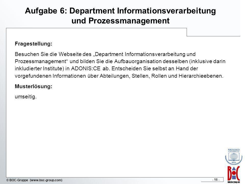 - 16 - © BOC-Gruppe (www.boc-group.com) Aufgabe 6: Department Informationsverarbeitung und Prozessmanagement Fragestellung: Besuchen Sie die Webseite