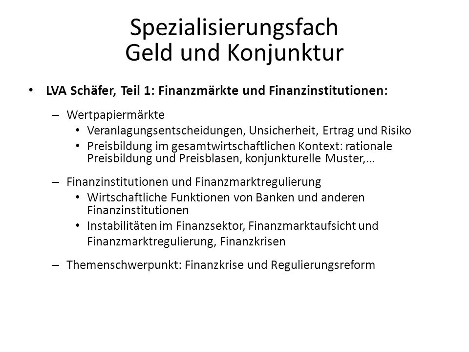 Spezialisierungsfach Geld und Konjunktur LVA Schäfer, Teil 1: Finanzmärkte und Finanzinstitutionen: – Wertpapiermärkte Veranlagungsentscheidungen, Unsicherheit, Ertrag und Risiko Preisbildung im gesamtwirtschaftlichen Kontext: rationale Preisbildung und Preisblasen, konjunkturelle Muster,… – Finanzinstitutionen und Finanzmarktregulierung Wirtschaftliche Funktionen von Banken und anderen Finanzinstitutionen Instabilitäten im Finanzsektor, Finanzmarktaufsicht und Finanzmarktregulierung, Finanzkrisen – Themenschwerpunkt: Finanzkrise und Regulierungsreform