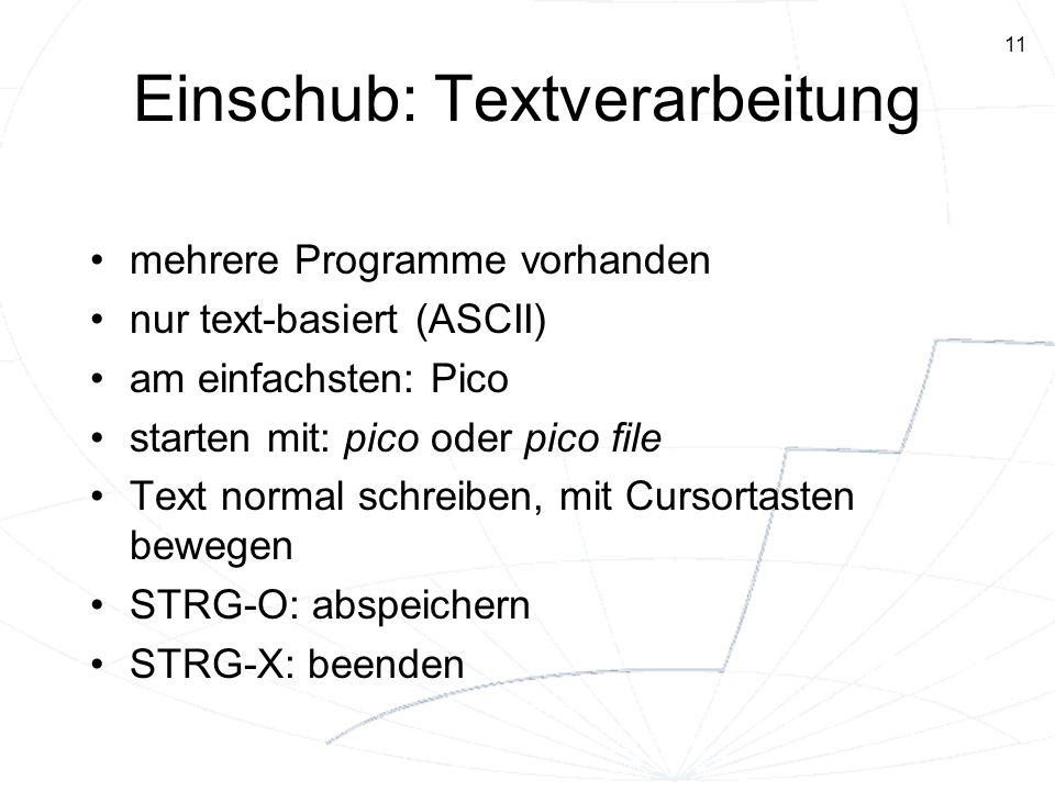 11 Einschub: Textverarbeitung mehrere Programme vorhanden nur text-basiert (ASCII) am einfachsten: Pico starten mit: pico oder pico file Text normal s