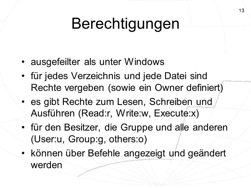 13 Berechtigungen ausgefeilter als unter Windows für jedes Verzeichnis und jede Datei sind Rechte vergeben (sowie ein Owner definiert) es gibt Rechte