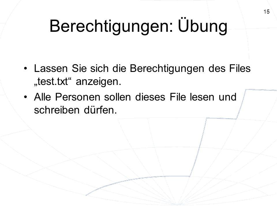 15 Berechtigungen: Übung Lassen Sie sich die Berechtigungen des Files test.txt anzeigen. Alle Personen sollen dieses File lesen und schreiben dürfen.