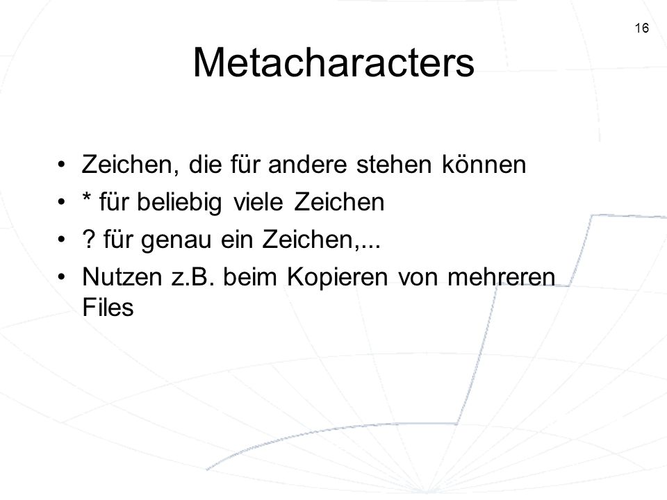 16 Metacharacters Zeichen, die für andere stehen können * für beliebig viele Zeichen ? für genau ein Zeichen,... Nutzen z.B. beim Kopieren von mehrere