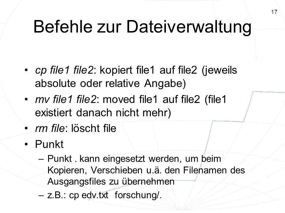 17 Befehle zur Dateiverwaltung cp file1 file2: kopiert file1 auf file2 (jeweils absolute oder relative Angabe) mv file1 file2: moved file1 auf file2 (