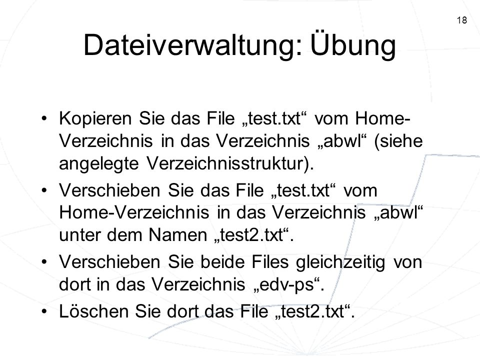 18 Dateiverwaltung: Übung Kopieren Sie das File test.txt vom Home- Verzeichnis in das Verzeichnis abwl (siehe angelegte Verzeichnisstruktur). Verschie