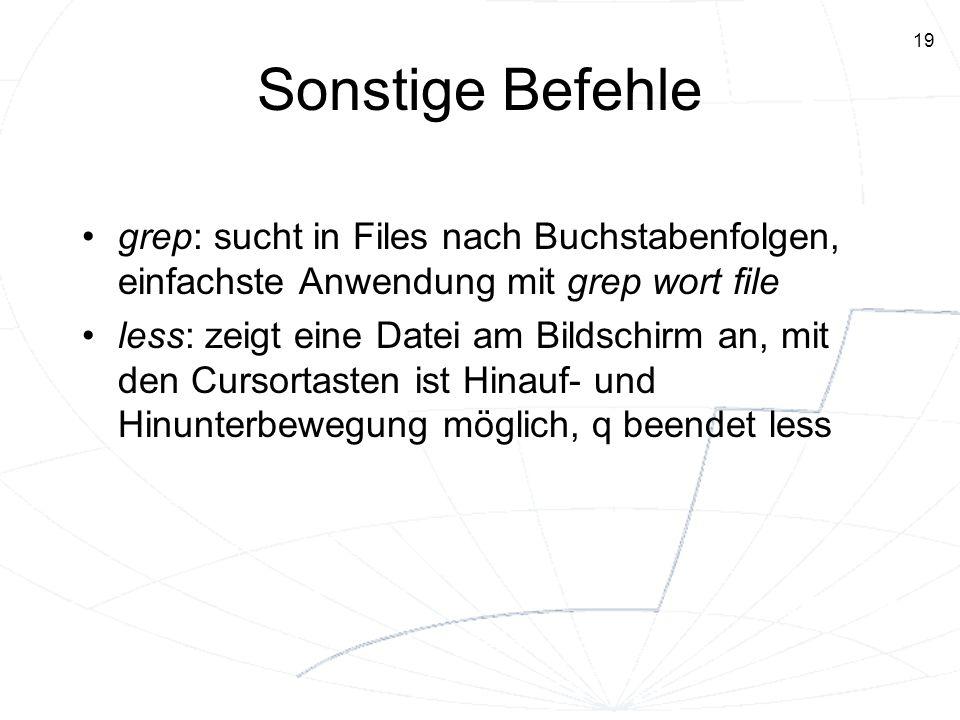 19 Sonstige Befehle grep: sucht in Files nach Buchstabenfolgen, einfachste Anwendung mit grep wort file less: zeigt eine Datei am Bildschirm an, mit d