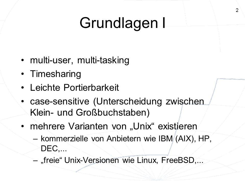 3 Grundlagen II jeder Benutzer benötigt einen Account Anmeldung: Login und Paßwort eingeben Benutzeroberfläche –Kommandosprache –mit XWindows auch grafische Benutzeroberfläche möglich (eigene Fenster für verschiedene Aktivitäten, Aufruf von Programmen auch per Maus möglich, UNIX-Kommandos können in bestimmten Fenstern (Terminals) abgesetzt werden)