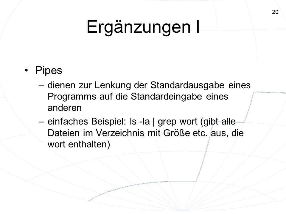20 Ergänzungen I Pipes –dienen zur Lenkung der Standardausgabe eines Programms auf die Standardeingabe eines anderen –einfaches Beispiel: ls -la | gre