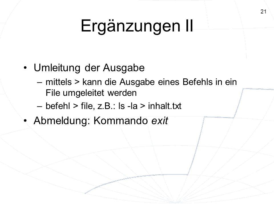 21 Ergänzungen II Umleitung der Ausgabe –mittels > kann die Ausgabe eines Befehls in ein File umgeleitet werden –befehl > file, z.B.: ls -la > inhalt.