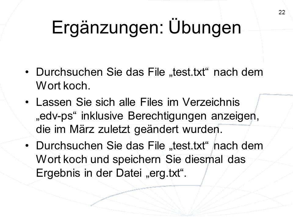 22 Ergänzungen: Übungen Durchsuchen Sie das File test.txt nach dem Wort koch. Lassen Sie sich alle Files im Verzeichnis edv-ps inklusive Berechtigunge
