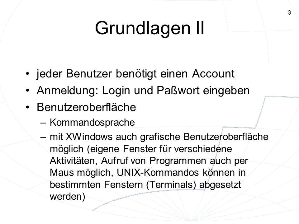 3 Grundlagen II jeder Benutzer benötigt einen Account Anmeldung: Login und Paßwort eingeben Benutzeroberfläche –Kommandosprache –mit XWindows auch gra