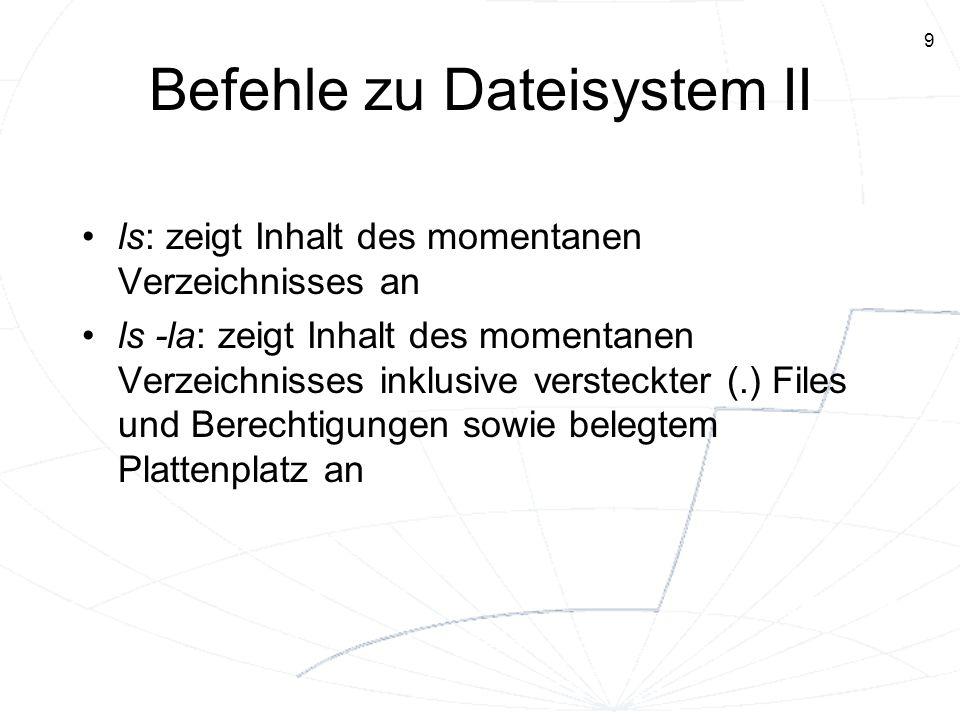 9 Befehle zu Dateisystem II ls: zeigt Inhalt des momentanen Verzeichnisses an ls -la: zeigt Inhalt des momentanen Verzeichnisses inklusive versteckter