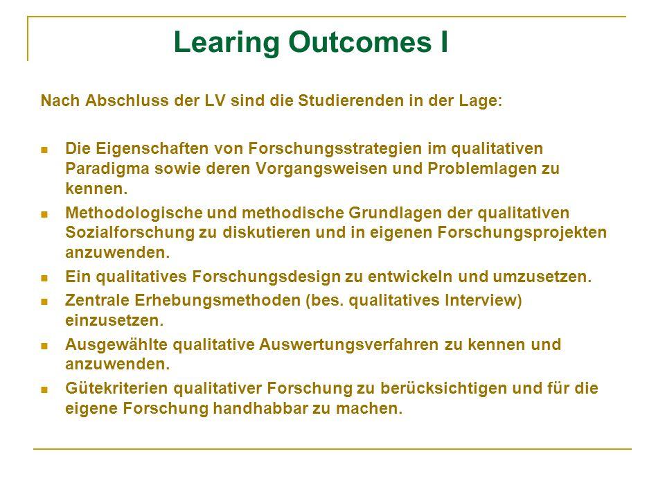 Learing Outcomes I Nach Abschluss der LV sind die Studierenden in der Lage: Die Eigenschaften von Forschungsstrategien im qualitativen Paradigma sowie deren Vorgangsweisen und Problemlagen zu kennen.