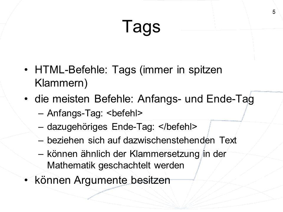 5 Tags HTML-Befehle: Tags (immer in spitzen Klammern) die meisten Befehle: Anfangs- und Ende-Tag –Anfangs-Tag: –dazugehöriges Ende-Tag: –beziehen sich