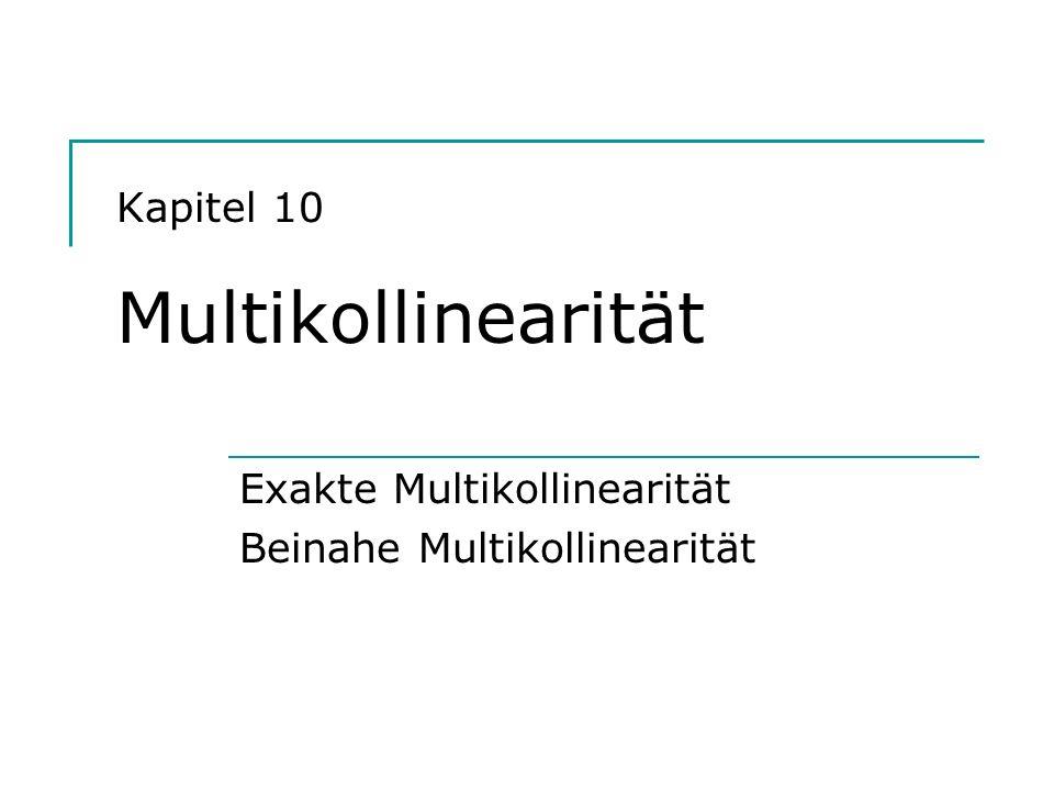 Kapitel 10 Multikollinearität Exakte Multikollinearität Beinahe Multikollinearität