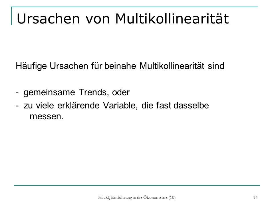 Hackl, Einführung in die Ökonometrie (10) 14 Ursachen von Multikollinearität Häufige Ursachen für beinahe Multikollinearität sind - gemeinsame Trends,