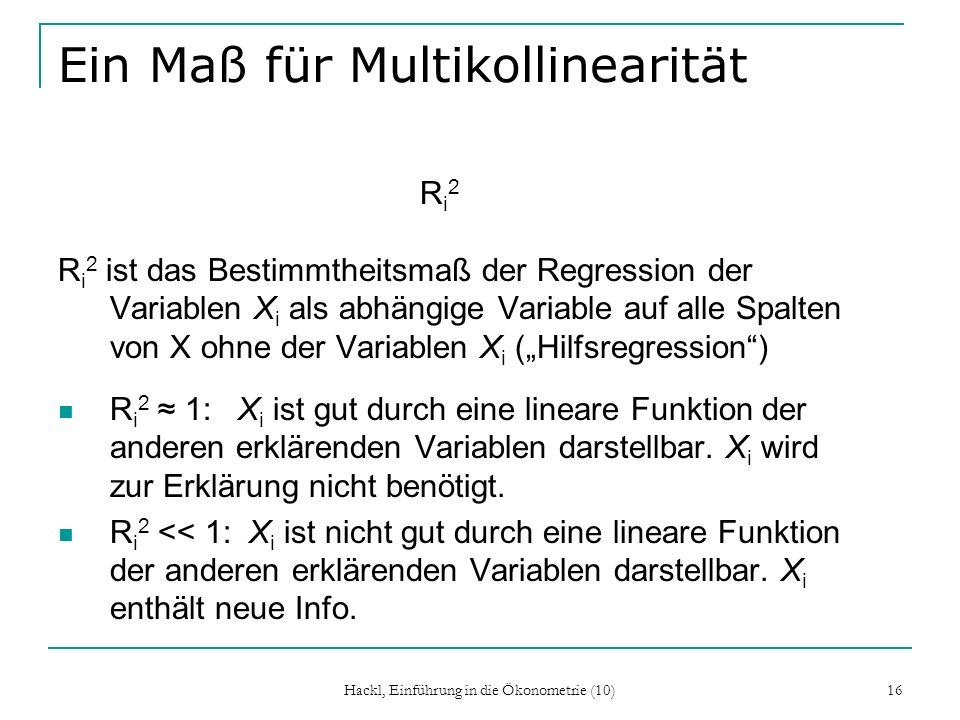Hackl, Einführung in die Ökonometrie (10) 16 Ein Maß für Multikollinearität R i 2 R i 2 ist das Bestimmtheitsmaß der Regression der Variablen X i als