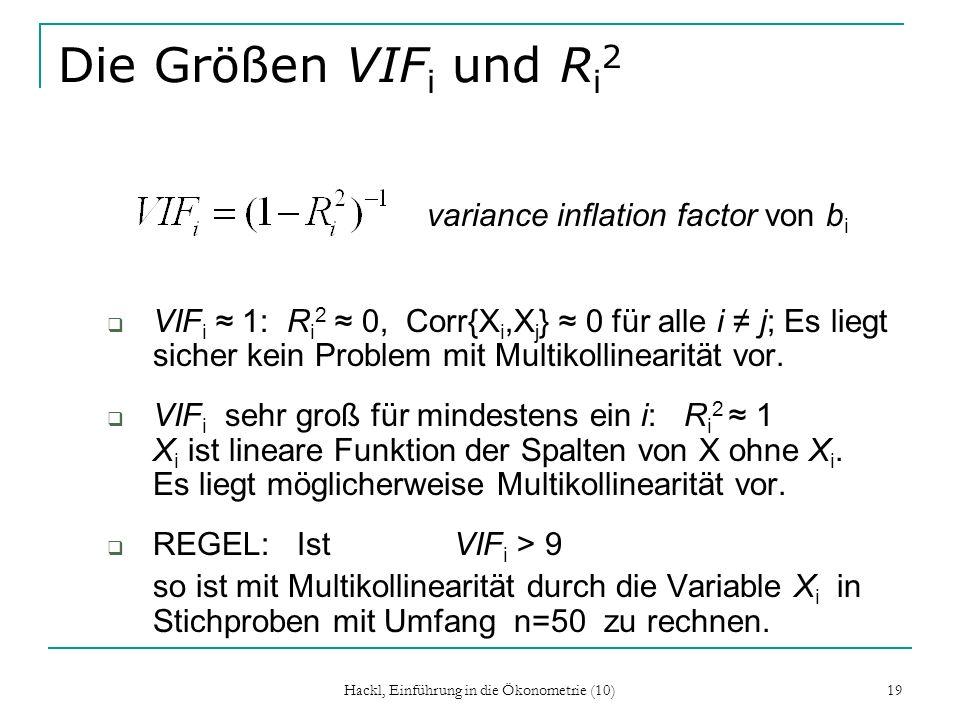 Hackl, Einführung in die Ökonometrie (10) 19 Die Größen VIF i und R i 2 variance inflation factor von b i VIF i 1: R i 2 0, Corr{X i,X j } 0 für alle