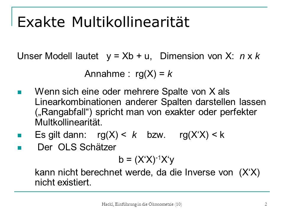 Exakte Multikollinearität Unser Modell lautet y = Xb + u, Dimension von X: n x k Annahme : rg(X) = k Wenn sich eine oder mehrere Spalte von X als Line